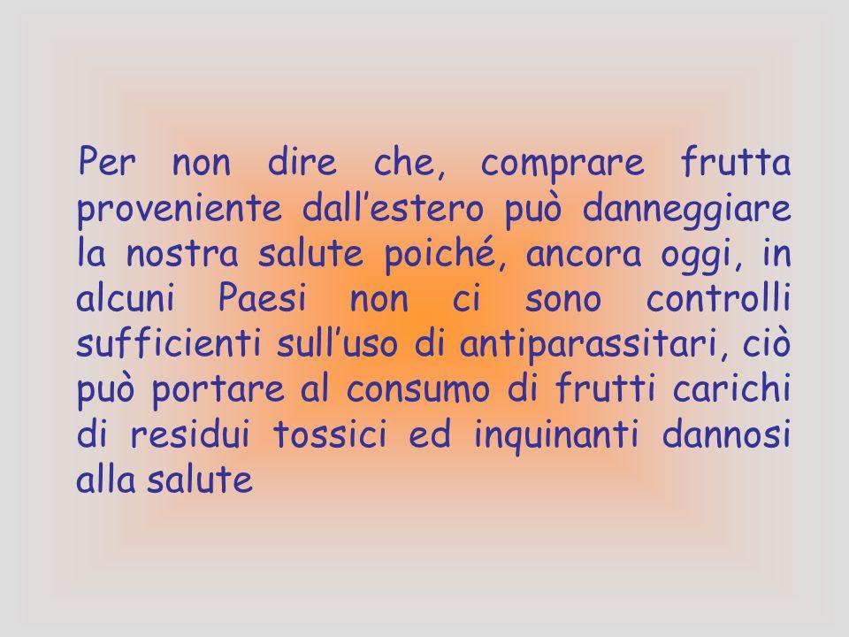 Per non dire che, comprare frutta proveniente dallestero può danneggiare la nostra salute poiché, ancora oggi, in alcuni Paesi non ci sono controlli sufficienti sulluso di antiparassitari, ciò può portare al consumo di frutti carichi di residui tossici ed inquinanti dannosi alla salute