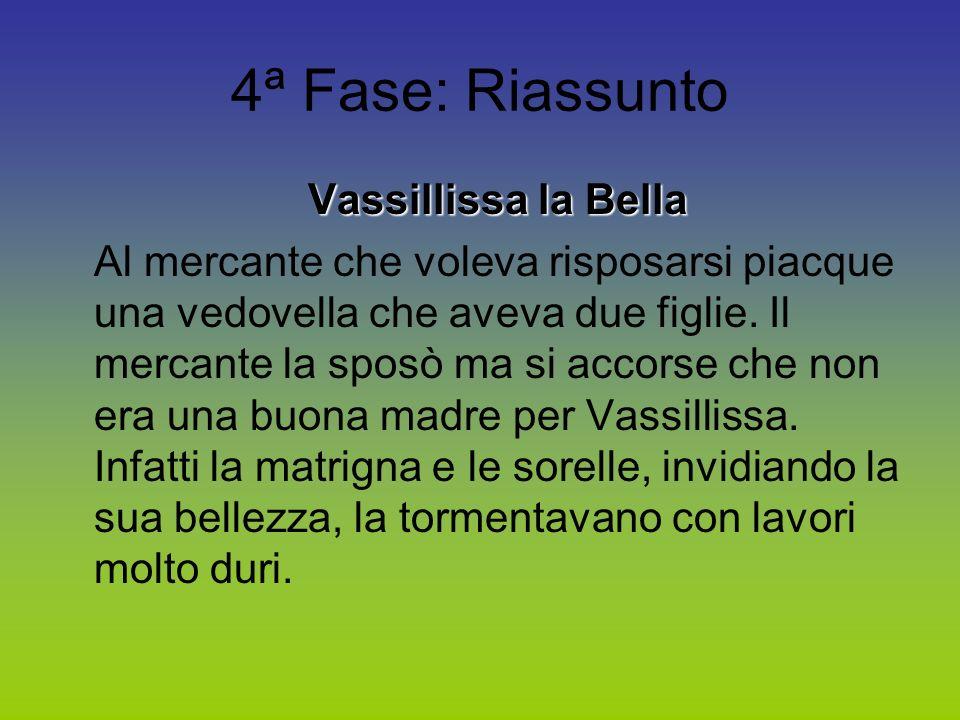 4ª Fase: Riassunto Vassillissa la Bella Al mercante che voleva risposarsi piacque una vedovella che aveva due figlie. Il mercante la sposò ma si accor