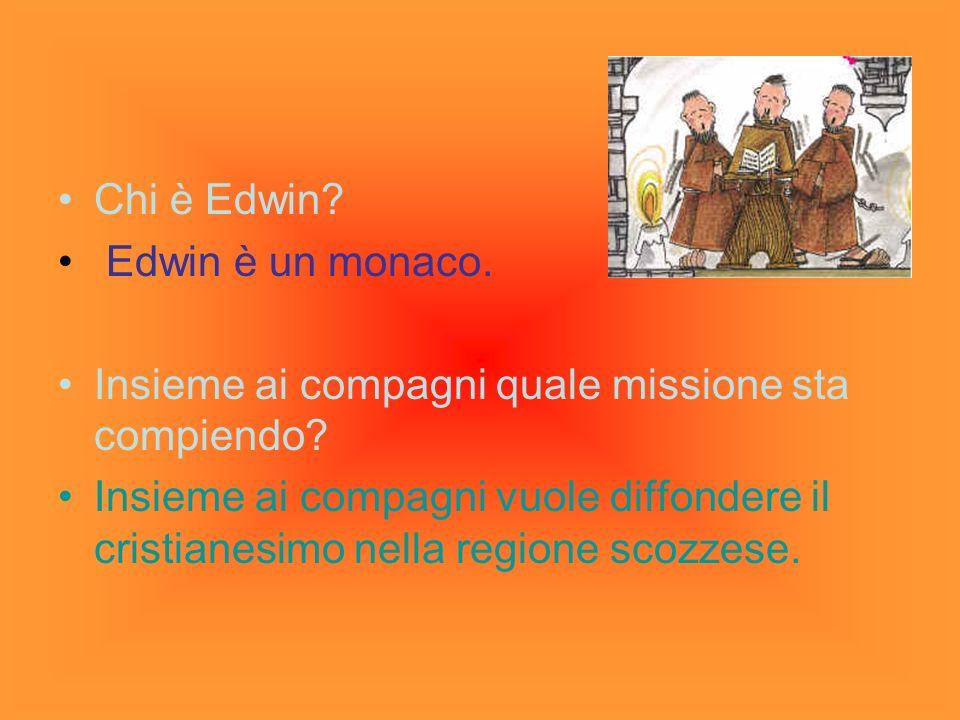 Chi è Edwin? Edwin è un monaco. Insieme ai compagni quale missione sta compiendo? Insieme ai compagni vuole diffondere il cristianesimo nella regione