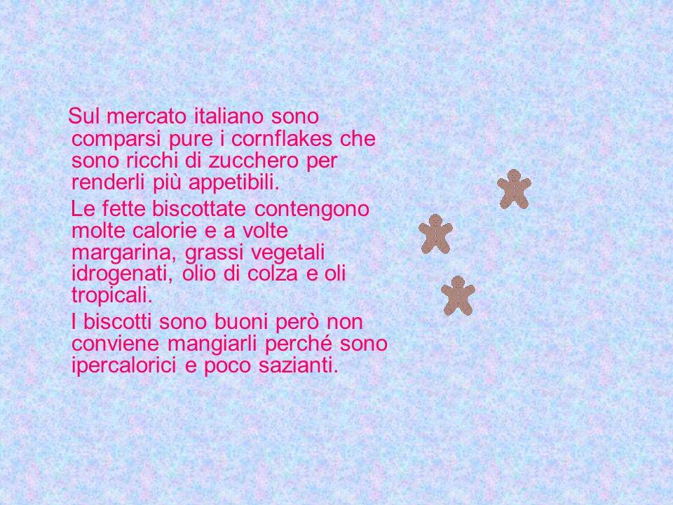 Sul mercato italiano sono comparsi pure i cornflakes che sono ricchi di zucchero per renderli più appetibili.