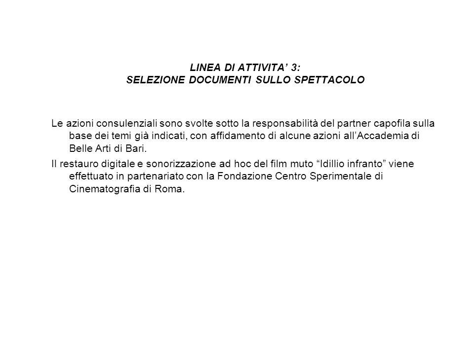 LINEA DI ATTIVITA 3: SELEZIONE DOCUMENTI SULLO SPETTACOLO Le azioni consulenziali sono svolte sotto la responsabilità del partner capofila sulla base dei temi già indicati, con affidamento di alcune azioni allAccademia di Belle Arti di Bari.