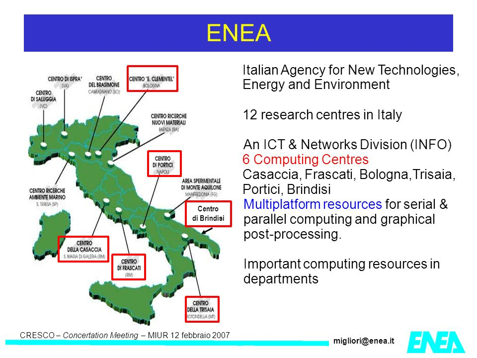 CRESCO – Kick-off meeting LA II – 23 maggio 2006 CRESCO – Concertation Meeting – MIUR 12 febbraio 2007 migliori@enea.it ENEA Italian Agency for New Technologies, Energy and Environment 12 research centres in Italy An ICT & Networks Division (INFO) 6 Computing Centres Casaccia, Frascati, Bologna,Trisaia, Portici, Brindisi Multiplatform resources for serial & parallel computing and graphical post-processing.