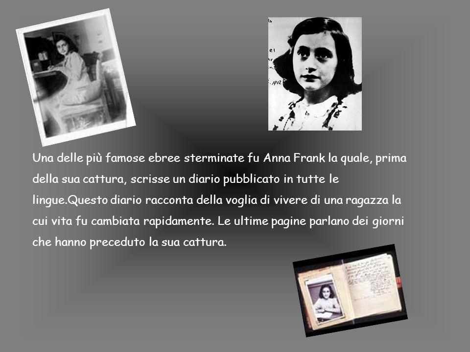 Una delle più famose ebree sterminate fu Anna Frank la quale, prima della sua cattura, scrisse un diario pubblicato in tutte le lingue.Questo diario racconta della voglia di vivere di una ragazza la cui vita fu cambiata rapidamente.