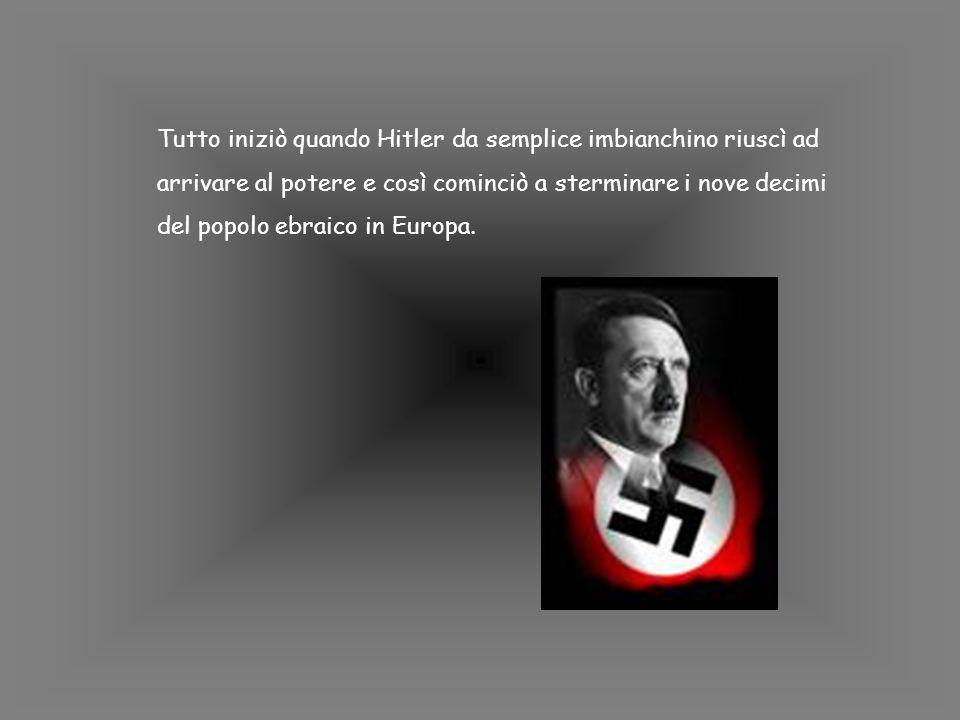 Tutto iniziò quando Hitler da semplice imbianchino riuscì ad arrivare al potere e così cominciò a sterminare i nove decimi del popolo ebraico in Europa.