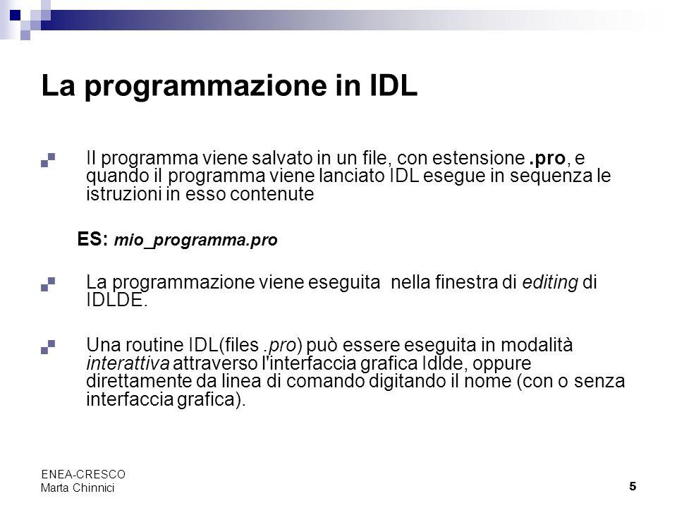 5 ENEA-CRESCO Marta Chinnici La programmazione in IDL Il programma viene salvato in un file, con estensione.pro, e quando il programma viene lanciato