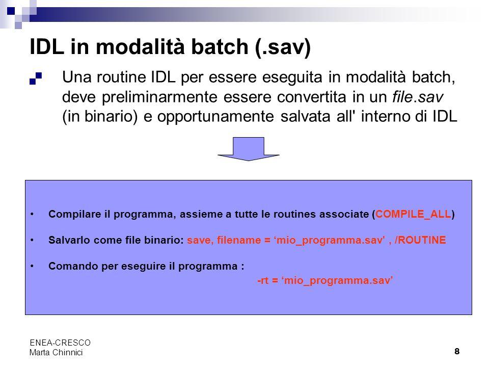 8 ENEA-CRESCO Marta Chinnici IDL in modalità batch (.sav) Una routine IDL per essere eseguita in modalità batch, deve preliminarmente essere convertit