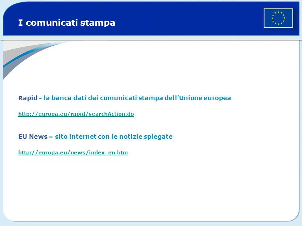 I comunicati stampa Rapid - la banca dati dei comunicati stampa dellUnione europea http://europa.eu/rapid/searchAction.do EU News – sito internet con le notizie spiegate http://europa.eu/news/index_en.htm