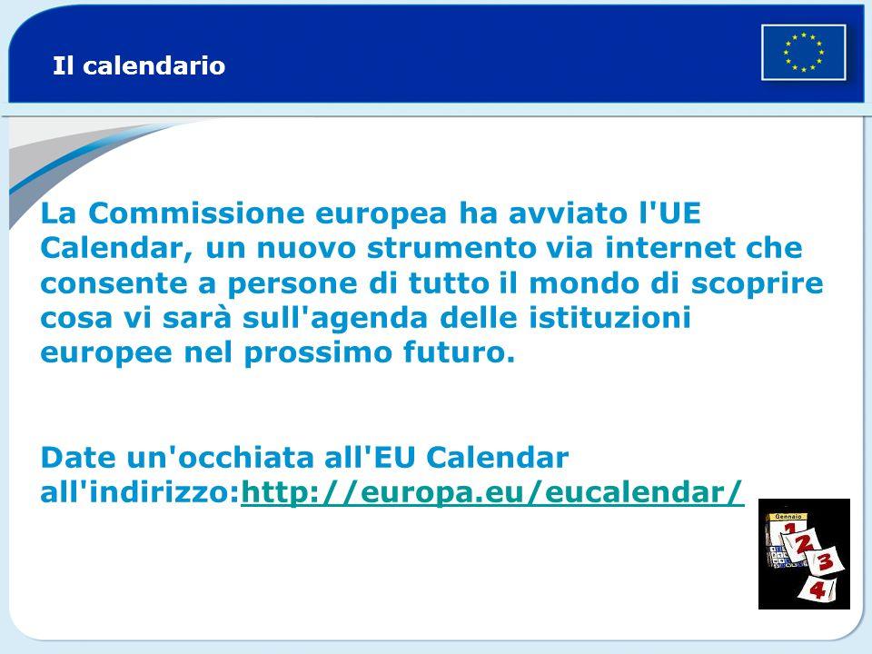 Il calendario La Commissione europea ha avviato l UE Calendar, un nuovo strumento via internet che consente a persone di tutto il mondo di scoprire cosa vi sarà sull agenda delle istituzioni europee nel prossimo futuro.