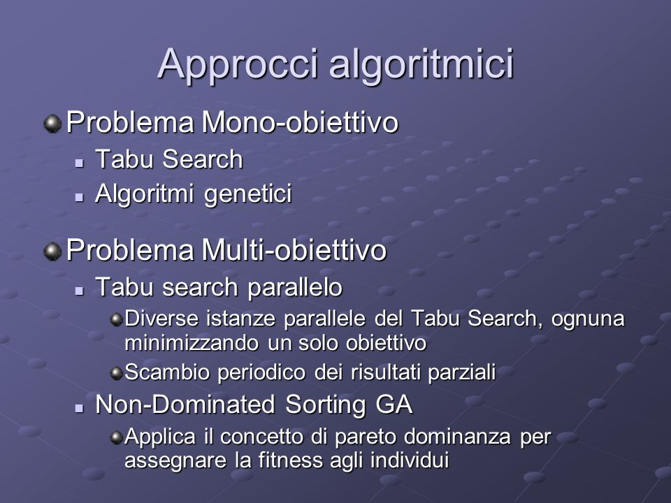 Approcci algoritmici Problema Mono-obiettivo Tabu Search Tabu Search Algoritmi genetici Algoritmi genetici Problema Multi-obiettivo Tabu search parall