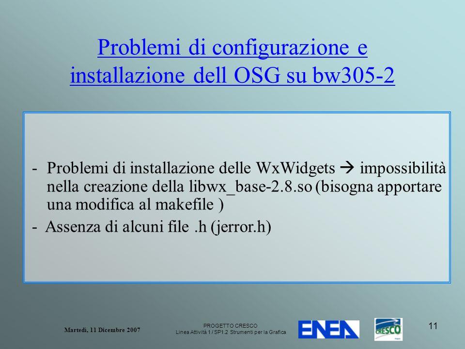 PROGETTO CRESCO Linea Attività 1 / SP1.2 Strumenti per la Grafica Martedì, 11 Dicembre 2007 11 Problemi di configurazione e installazione dell OSG su bw305-2 -Problemi di installazione delle WxWidgets impossibilità nella creazione della libwx_base-2.8.so (bisogna apportare una modifica al makefile ) - Assenza di alcuni file.h (jerror.h)