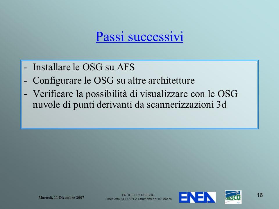 PROGETTO CRESCO Linea Attività 1 / SP1.2 Strumenti per la Grafica Martedì, 11 Dicembre 2007 16 Passi successivi -Installare le OSG su AFS -Configurare le OSG su altre architetture -Verificare la possibilità di visualizzare con le OSG nuvole di punti derivanti da scannerizzazioni 3d