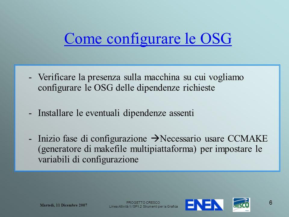 PROGETTO CRESCO Linea Attività 1 / SP1.2 Strumenti per la Grafica Martedì, 11 Dicembre 2007 6 Come configurare le OSG -Verificare la presenza sulla macchina su cui vogliamo configurare le OSG delle dipendenze richieste -Installare le eventuali dipendenze assenti -Inizio fase di configurazione Necessario usare CCMAKE (generatore di makefile multipiattaforma) per impostare le variabili di configurazione