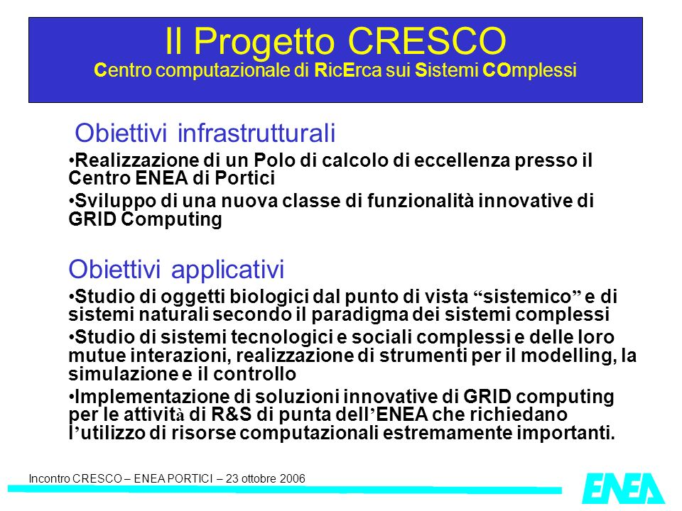 Incontro CRESCO – ENEA PORTICI – 23 ottobre 2006 Il Progetto CRESCO Centro computazionale di RicErca sui Sistemi COmplessi Obiettivi infrastrutturali