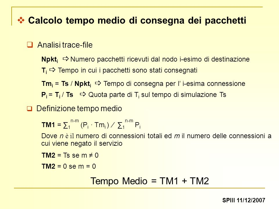 Calcolo tempo medio di consegna dei pacchetti Npkt i Numero pacchetti ricevuti dal nodo i-esimo di destinazione T i Tempo in cui i pacchetti sono stati consegnati Analisi trace-file Tm i = Ts / Npkt i Tempo di consegna per l i-esima connessione P i = T i / Ts Quota parte di T i sul tempo di simulazione Ts TM1 = 1 n-m (P i Tm i ) 1 n-m P i Dove n è il numero di connessioni totali ed m il numero delle connessioni a cui viene negato il servizio TM2 = Ts se m 0 TM2 = 0 se m = 0 Tempo Medio = TM1 + TM2 Definizione tempo medio SPIII 11/12/2007
