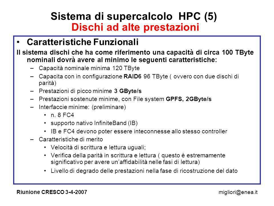 Riunione CRESCO 3-4-2007migliori@enea.it Sistema di supercalcolo HPC (5) Dischi ad alte prestazioni Caratteristiche Funzionali Il sistema dischi che ha come riferimento una capacità di circa 100 TByte nominali dovrà avere al minimo le seguenti caratteristiche: –Capacità nominale minima 120 TByte –Capacita con in configurazione RAID6 96 TByte ( ovvero con due dischi di parità) –Prestazioni di picco minime 3 GByte/s –Prestazioni sostenute minime, con File system GPFS, 2GByte/s –Interfaccie minime: (preliminare) n.
