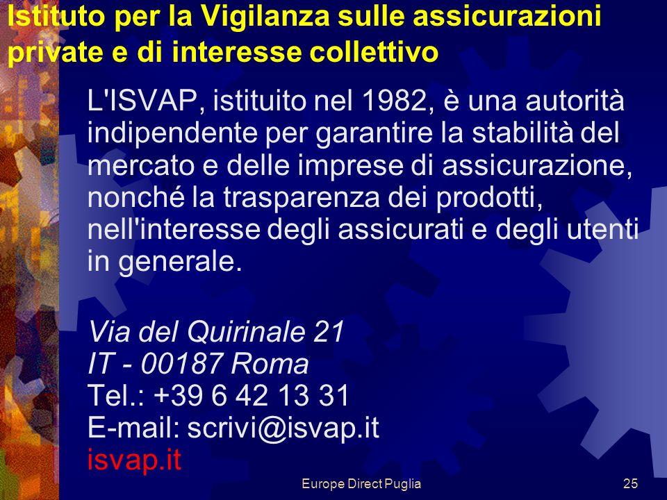 Europe Direct Puglia25 Istituto per la Vigilanza sulle assicurazioni private e di interesse collettivo L ISVAP, istituito nel 1982, è una autorità indipendente per garantire la stabilità del mercato e delle imprese di assicurazione, nonché la trasparenza dei prodotti, nell interesse degli assicurati e degli utenti in generale.