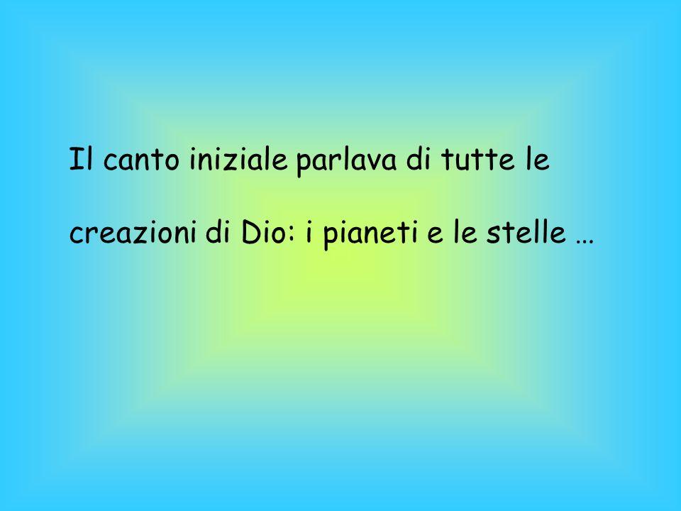 Il canto iniziale parlava di tutte le creazioni di Dio: i pianeti e le stelle …
