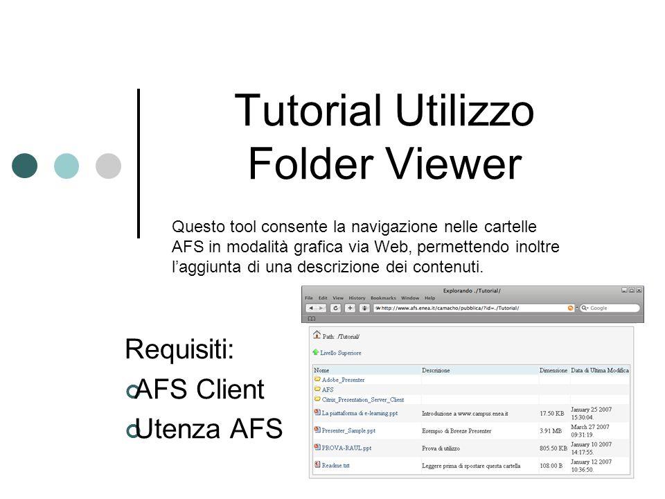 Tutorial Utilizzo Folder Viewer Requisiti: AFS Client Utenza AFS Questo tool consente la navigazione nelle cartelle AFS in modalità grafica via Web, permettendo inoltre laggiunta di una descrizione dei contenuti.