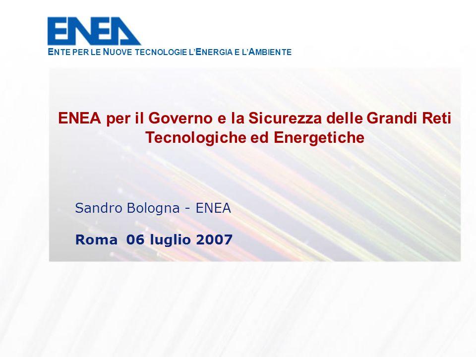 Sandro Bologna - ENEA Roma 06 luglio 2007 ENEA per il Governo e la Sicurezza delle Grandi Reti Tecnologiche ed Energetiche E NTE PER LE N UOVE TECNOLOGIE L E NERGIA E L A MBIENTE