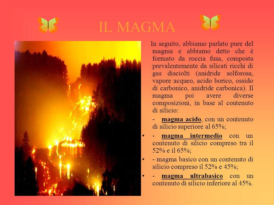 IL MAGMA In seguito, abbiamo parlato pure del magma e abbiamo detto che è formato da roccia fusa, composta prevalentemente da silicati ricchi di gas disciolti (anidride solforosa, vapore acqueo, acido borico, ossido di carbonico, anidride carbonica).