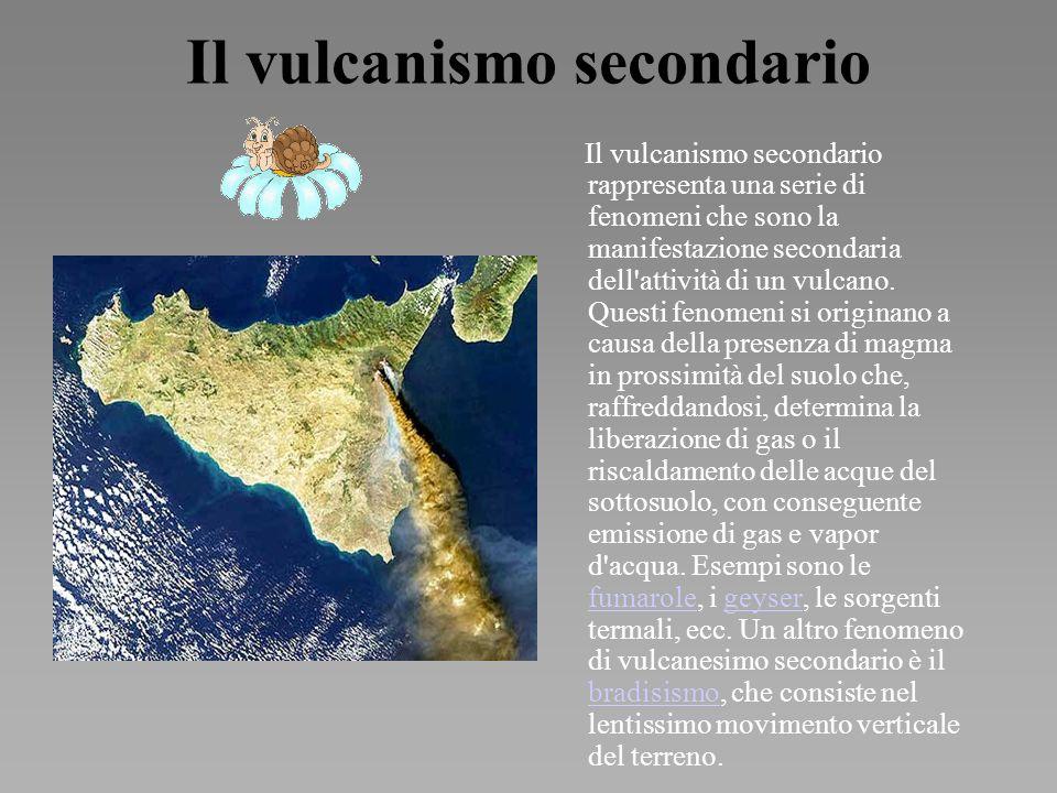 Il vulcanismo secondario Il vulcanismo secondario rappresenta una serie di fenomeni che sono la manifestazione secondaria dell attività di un vulcano.
