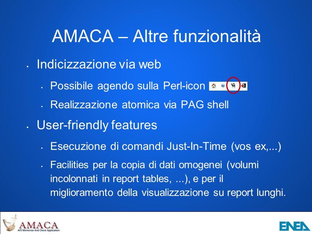 AMACA – Altre funzionalità Indicizzazione via web Possibile agendo sulla Perl-icon Realizzazione atomica via PAG shell User-friendly features Esecuzione di comandi Just-In-Time (vos ex,...) Facilities per la copia di dati omogenei (volumi incolonnati in report tables,...), e per il miglioramento della visualizzazione su report lunghi.