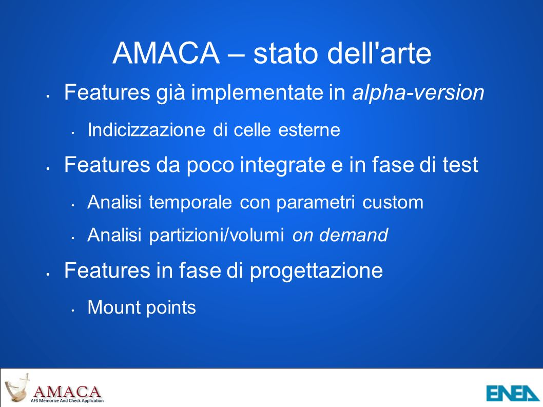 AMACA – stato dell arte Features già implementate in alpha-version Indicizzazione di celle esterne Features da poco integrate e in fase di test Analisi temporale con parametri custom Analisi partizioni/volumi on demand Features in fase di progettazione Mount points