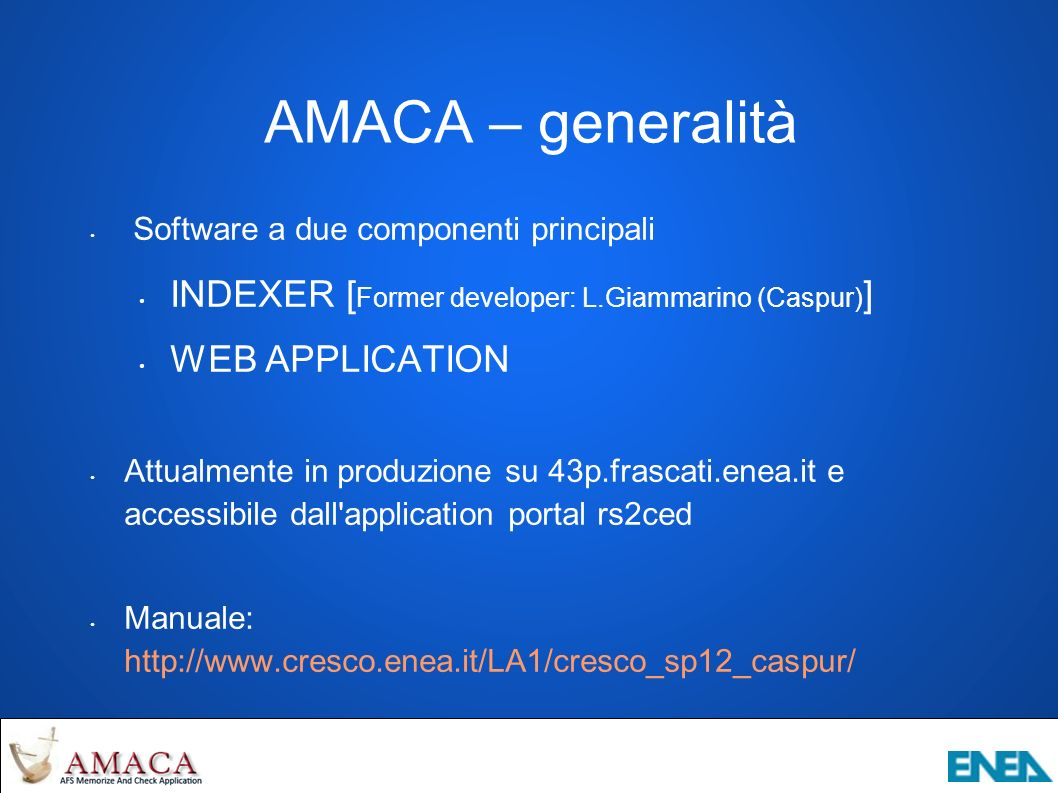 AMACA – generalità Software a due componenti principali INDEXER [ Former developer: L.Giammarino (Caspur) ] WEB APPLICATION Attualmente in produzione su 43p.frascati.enea.it e accessibile dall application portal rs2ced Manuale: http://www.cresco.enea.it/LA1/cresco_sp12_caspur/