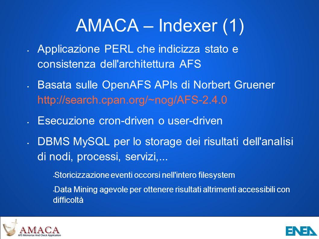 AMACA – Indexer (1) Applicazione PERL che indicizza stato e consistenza dell architettura AFS Basata sulle OpenAFS APIs di Norbert Gruener http://search.cpan.org/~nog/AFS-2.4.0 Esecuzione cron-driven o user-driven DBMS MySQL per lo storage dei risultati dell analisi di nodi, processi, servizi,...