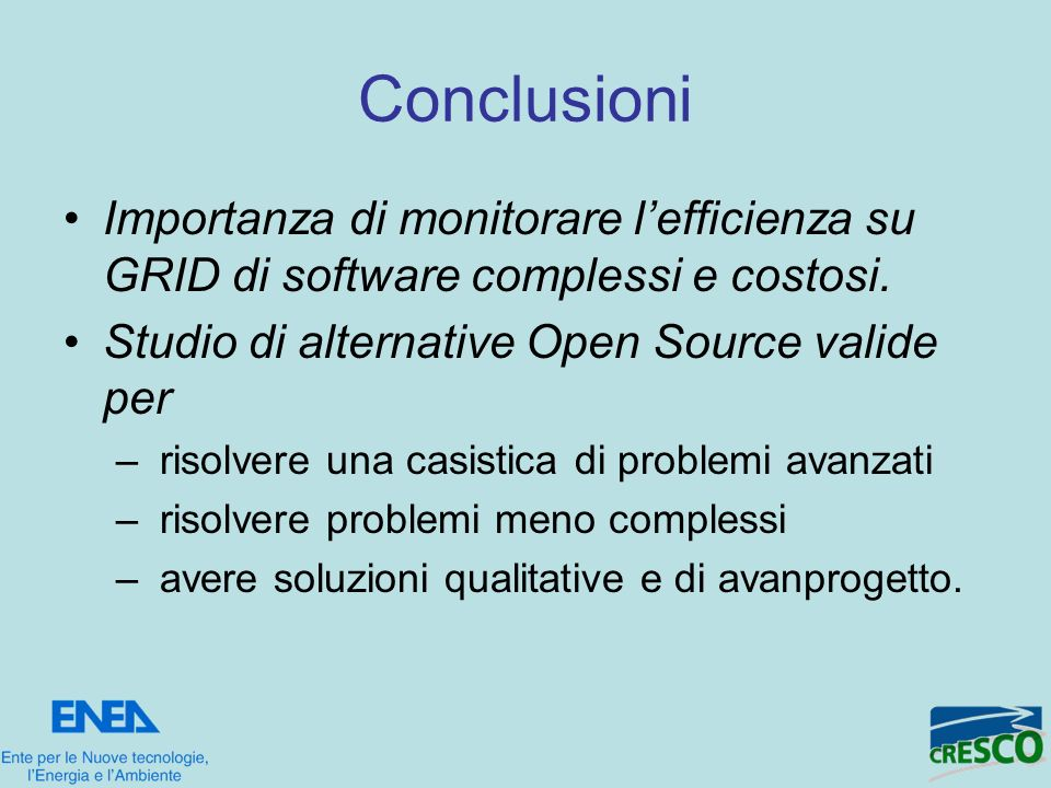 Conclusioni Importanza di monitorare lefficienza su GRID di software complessi e costosi. Studio di alternative Open Source valide per – risolvere una