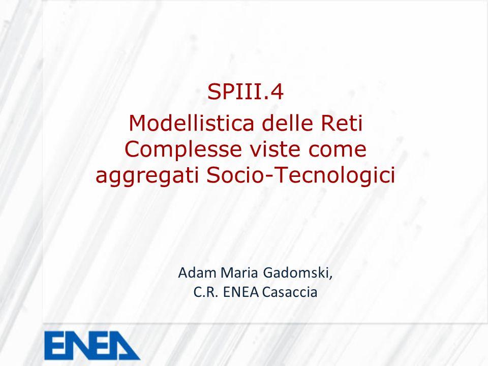 SPIII.4 Modellistica delle Reti Complesse viste come aggregati Socio-Tecnologici Adam Maria Gadomski, C.R. ENEA Casaccia