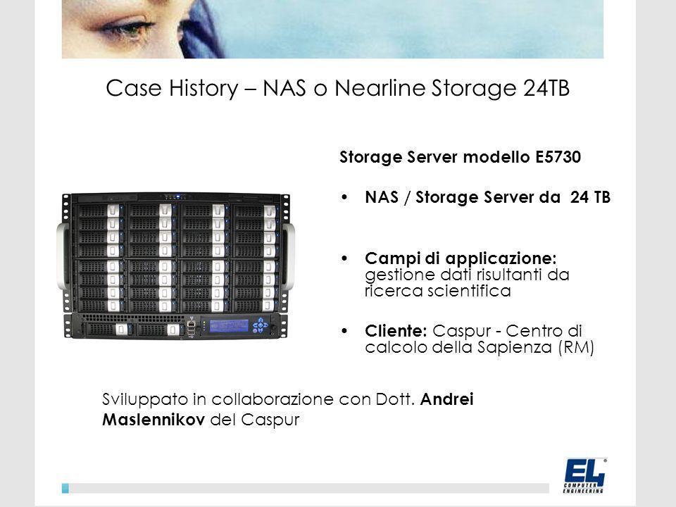 Storage Server modello E5730 NAS / Storage Server da 24 TB Campi di applicazione: gestione dati risultanti da ricerca scientifica Cliente: Caspur - Centro di calcolo della Sapienza (RM) Case History – NAS o Nearline Storage 24TB Sviluppato in collaborazione con Dott.