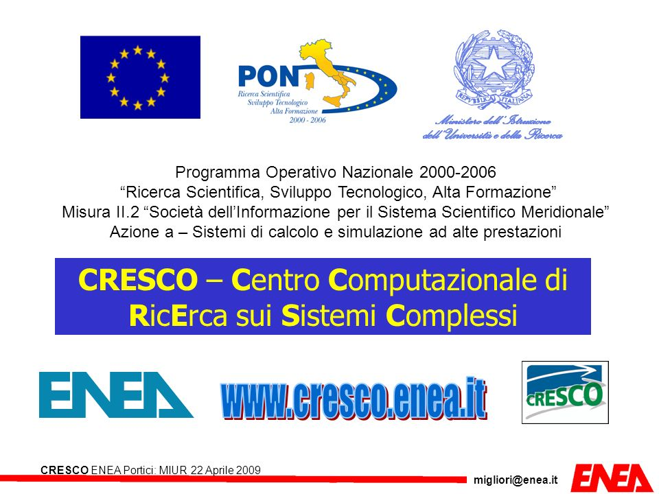 migliori@enea.it CRESCO ENEA Portici: MIUR 22 Aprile 2009 HPC CRESCO INFRASTRUCTURE Portici LAN Interconnections InfiniBand 4XDDR SERVERS GPFS 4 Nodi IBM 3650 IBFC High speed disc 2 GByte/s 160 TByte IBM/DDN 9550 Backup system 300 TByte IBM Tape Library TS3500 with 4 drives SERVERS BACKUP 3 Nodi IBM 3650 FCIB GARR (WAN) Section 1 (Large memory) 42 Nodi SMP IBM x3850-M2 with 4 Xeon Quad-Core Tigerton E7330 (32/64 GByte RAM 2.4GHz/ 1066MHz/6MB L2) total 672 cores Intel Tigerton Section 3 (Special) 4 Nodi blades IBM QS21 con 2 Cell BE Processors 3.2 Ghz each.