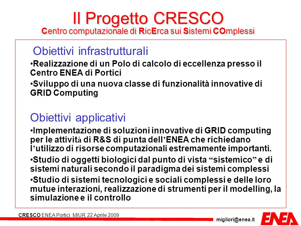 migliori@enea.it CRESCO ENEA Portici: MIUR 22 Aprile 2009 Il Progetto CRESCO Centro computazionale di RicErca sui Sistemi COmplessi Obiettivi infrastr