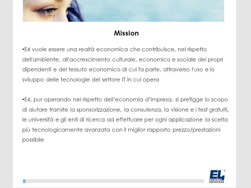 Mission E4 vuole essere una realtà economica che contribuisce, nel rispetto dell ambiente, all accrescimento culturale, economico e sociale dei propri dipendenti e del tessuto economico di cui fa parte, attraverso l uso e lo sviluppo delle tecnologie del settore IT in cui opera E4, pur operando nel rispetto delleconomia dimpresa, si prefigge lo scopo di aiutare tramite la sponsorizzazione, la consulenza, la visione e i test gratuiti, le università e gli enti di ricerca ad effettuare per ogni applicazione la scelta più tecnologicamente avanzata con il miglior rapporto prezzo/prestazioni possibile