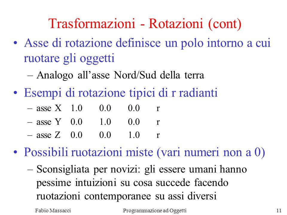 Fabio Massacci Programmazione ad Oggetti 11 Trasformazioni - Rotazioni (cont) Asse di rotazione definisce un polo intorno a cui ruotare gli oggetti –Analogo allasse Nord/Sud della terra Esempi di rotazione tipici di r radianti –asse X1.00.00.0r –asse Y0.01.00.0r –asse Z0.00.01.0r Possibili ruotazioni miste (vari numeri non a 0) –Sconsigliata per novizi: gli essere umani hanno pessime intuizioni su cosa succede facendo ruotazioni contemporanee su assi diversi