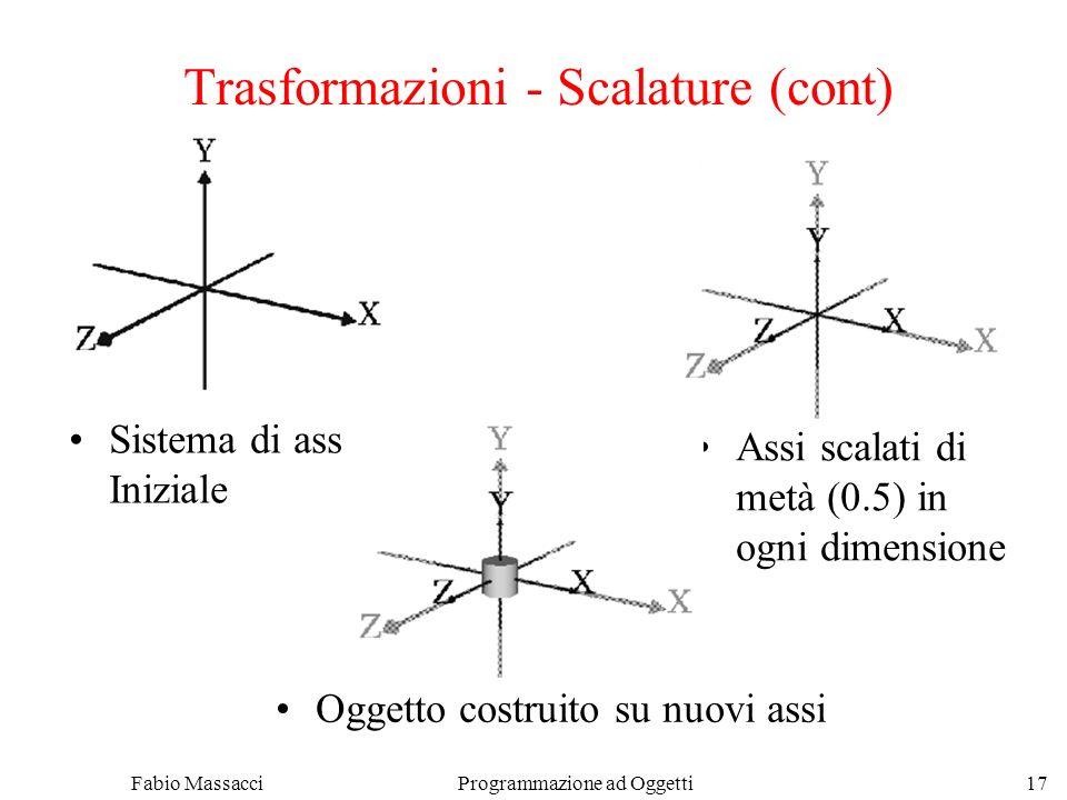 Fabio Massacci Programmazione ad Oggetti 17 Trasformazioni - Scalature (cont) Sistema di assi Iniziale Assi scalati di metà (0.5) in ogni dimensione Oggetto costruito su nuovi assi