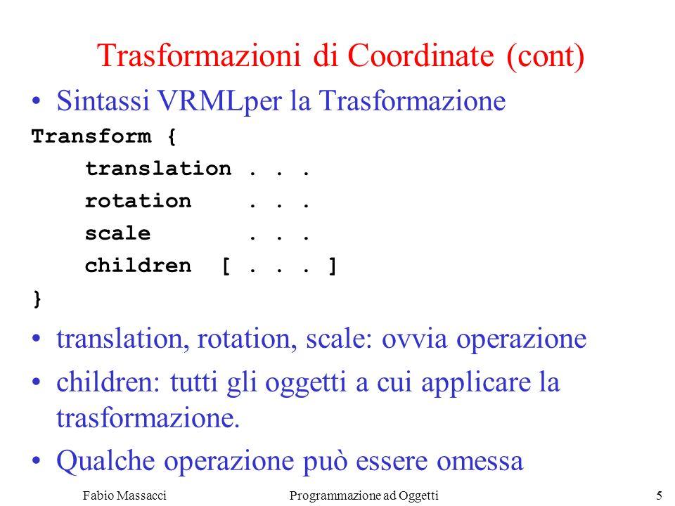 Fabio Massacci Programmazione ad Oggetti 16 Trasformazioni - Scalature (codice) Scalatura Isomorfa di 0.5m in ogni direzione Transform { scale0.50.50.5 children[ Shape { geometry Cylinder { height 2.0 radius 1.0 } ] }