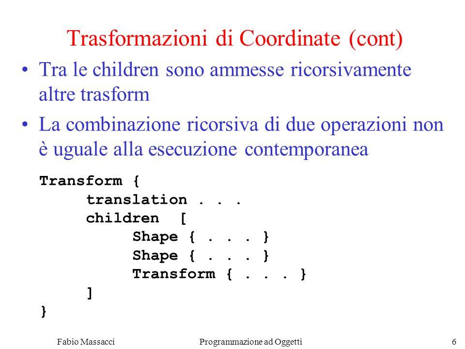 Fabio Massacci Programmazione ad Oggetti 7 Trasformazioni - Traslazioni Traslazioni lungo gli assi Transform { #lungo asseXYZ translation2.00.0-1.5 children [...