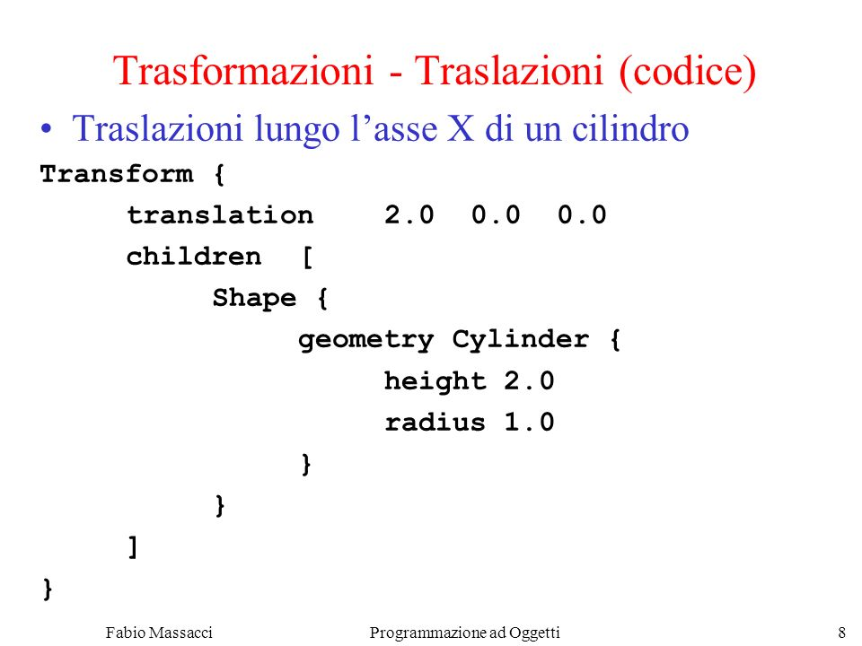 Fabio Massacci Programmazione ad Oggetti 8 Trasformazioni - Traslazioni (codice) Traslazioni lungo lasse X di un cilindro Transform { translation2.00.00.0 children[ Shape { geometry Cylinder { height 2.0 radius 1.0 } ] }