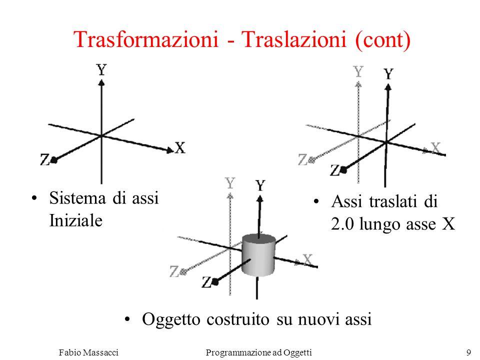 Fabio Massacci Programmazione ad Oggetti 9 Trasformazioni - Traslazioni (cont) Sistema di assi Iniziale Assi traslati di 2.0 lungo asse X Oggetto costruito su nuovi assi