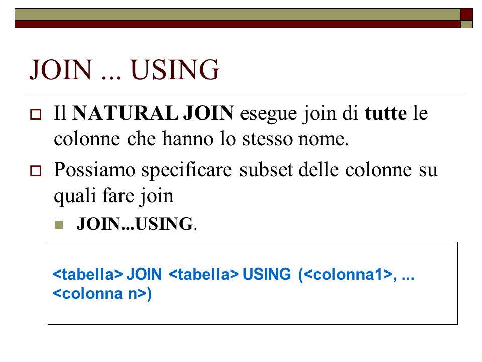 JOIN... USING Il NATURAL JOIN esegue join di tutte le colonne che hanno lo stesso nome. Possiamo specificare subset delle colonne su quali fare join J