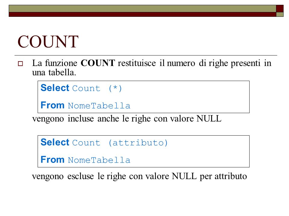COUNT La funzione COUNT restituisce il numero di righe presenti in una tabella. vengono incluse anche le righe con valore NULL vengono escluse le righ