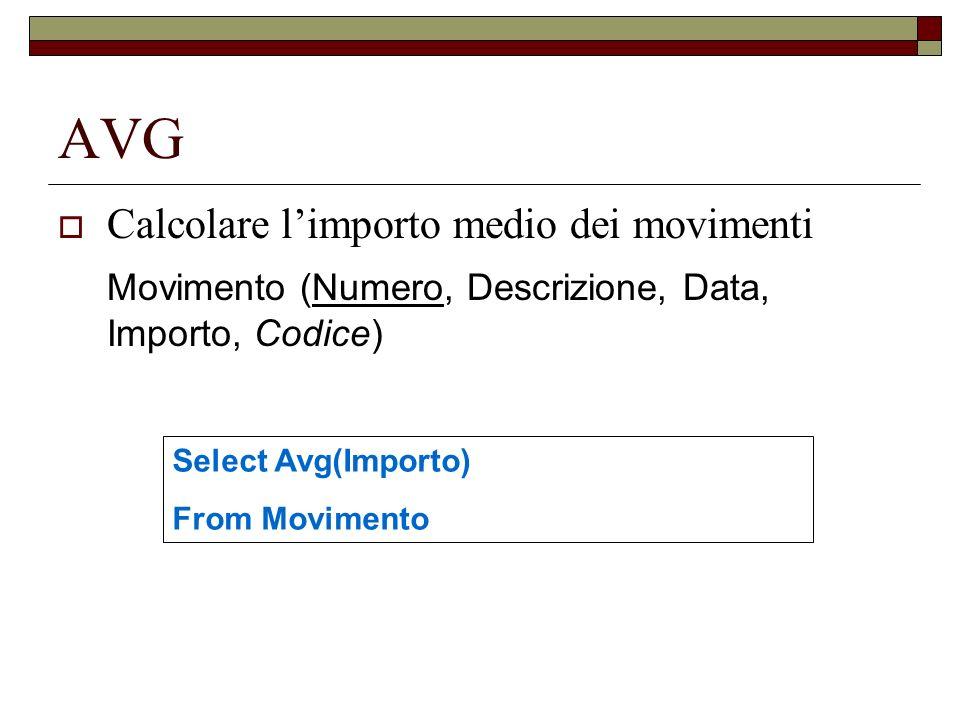 AVG Calcolare limporto medio dei movimenti Movimento (Numero, Descrizione, Data, Importo, Codice) Select Avg(Importo) From Movimento