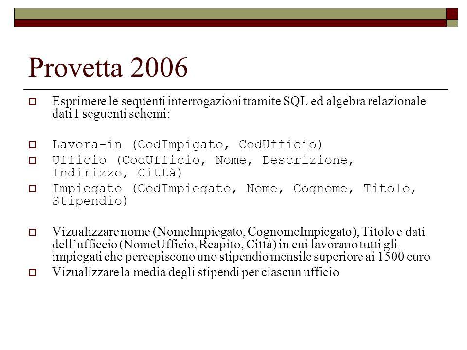 Provetta 2006 Esprimere le sequenti interrogazioni tramite SQL ed algebra relazionale dati I seguenti schemi: Lavora-in (CodImpigato, CodUfficio) Uffi