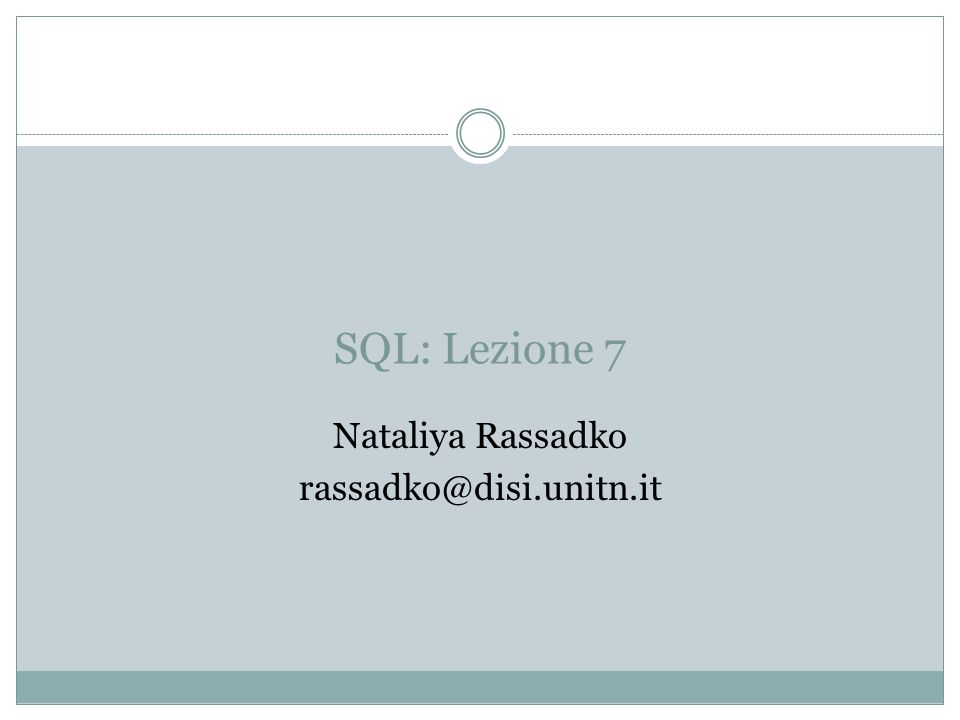 SQL: Lezione 7 Nataliya Rassadko rassadko@disi.unitn.it