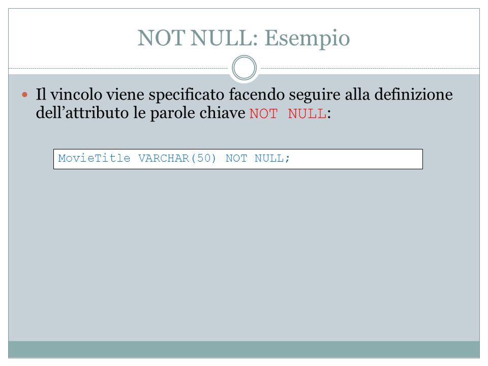 NOT NULL: Esempio Il vincolo viene specificato facendo seguire alla definizione dellattributo le parole chiave NOT NULL : MovieTitle VARCHAR(50) NOT NULL;