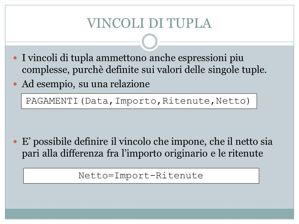 VINCOLI DI TUPLA I vincoli di tupla ammettono anche espressioni piu complesse, purchè definite sui valori delle singole tuple. Ad esempio, su una rela