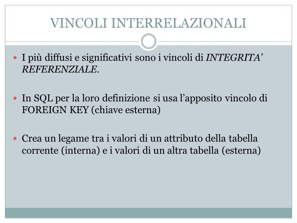 VINCOLI INTERRELAZIONALI I più diffusi e significativi sono i vincoli di INTEGRITA REFERENZIALE. In SQL per la loro definizione si usa lapposito vinco