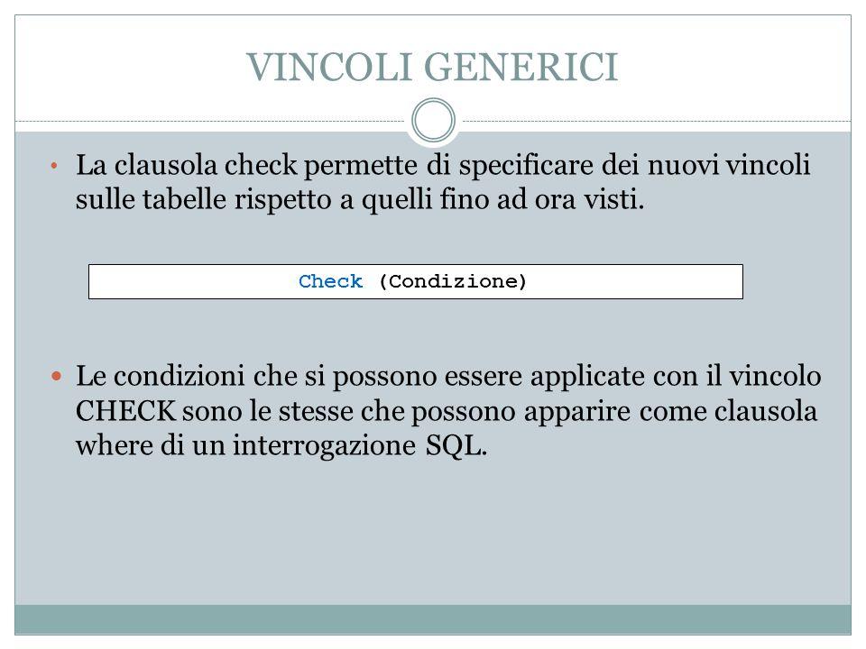VINCOLI GENERICI La clausola check permette di specificare dei nuovi vincoli sulle tabelle rispetto a quelli fino ad ora visti.